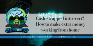Cash-strapped introvert? How to make extra money working from home - Cashflow Cop Police Financial Independence