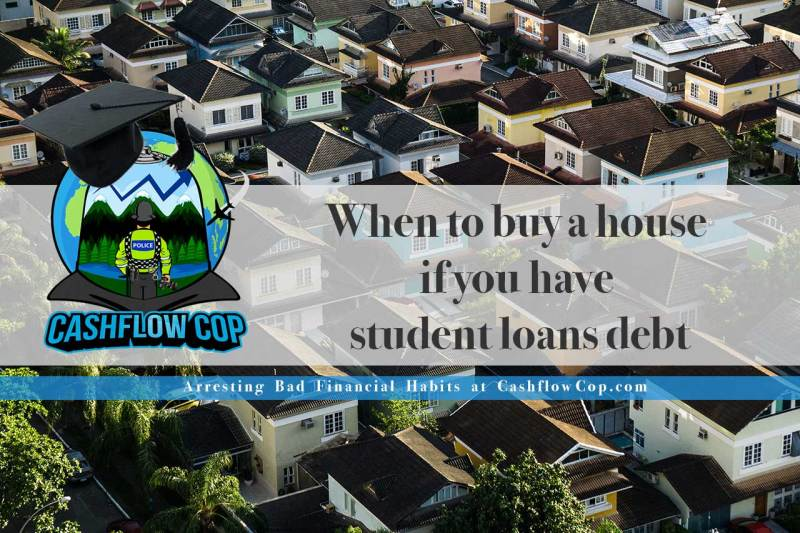 When to buy a house if you have student loans debt - Cashflow Cop Police Financial Independence
