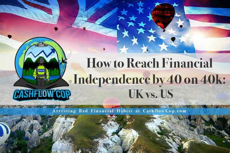 Retire by 40: US vs. UK - Cashflow Cop Police Financial Independence
