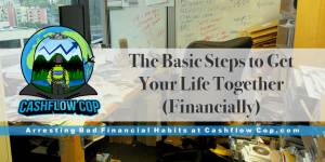 Basic Steps to Get Your Life Together - Cashflow Cop Police Financial Independence