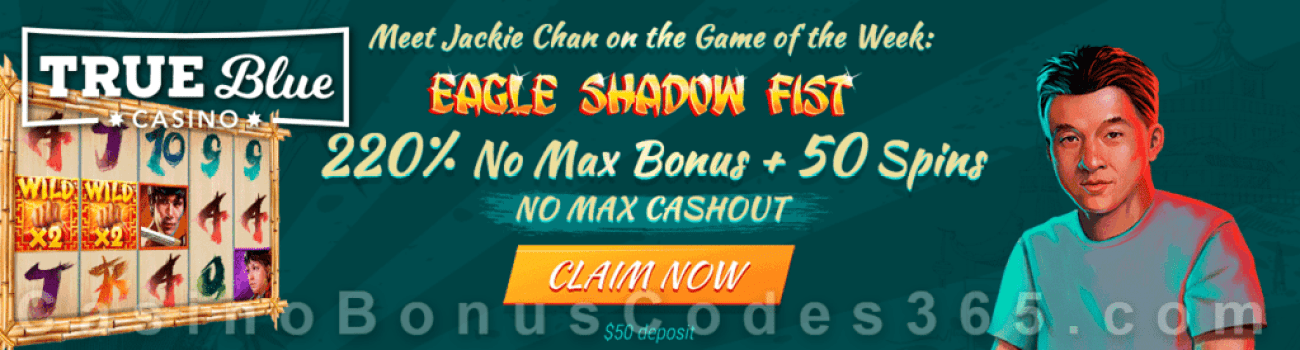True Blue Casino 220% No Max Bonus plus 50 FREE Eagle Shadow Fist Spins RTG Game of the Week Special Promo