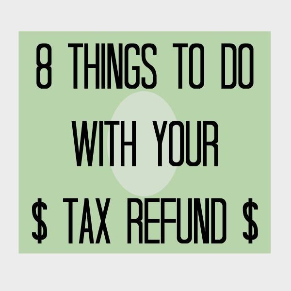 8 Things to do With Your Tax Refund