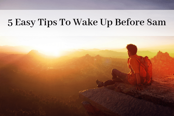 5 Easy Tips to Wake Up Before 8am – Even if you Hate Mornings