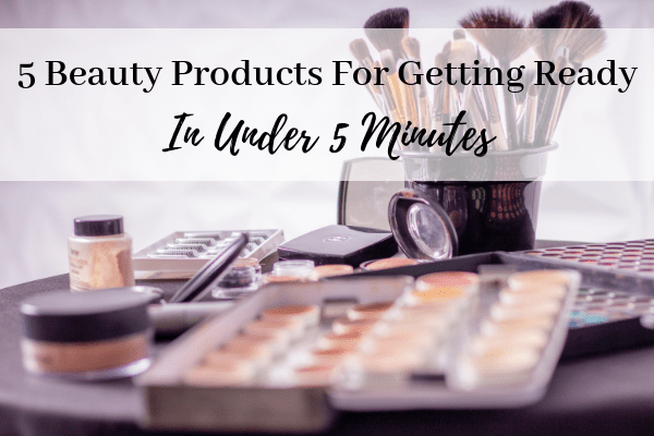 5 Beauty Products for Getting Ready Under 5 Minutes