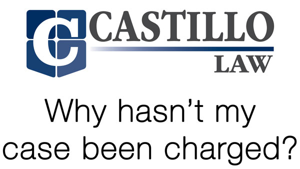 why hasnt my case been charged castillo law