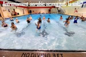 Antrenament aerobic acasa sau la sala