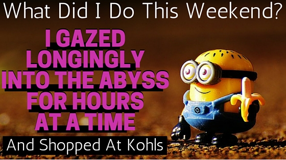 This Weekend I Gazed Longingly Into The Abyss and Shopped At Kohls