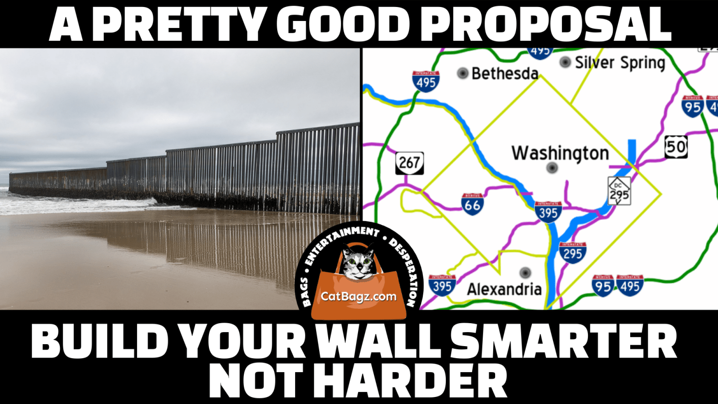 CatBagz.com offers a proposal they have some amount of faith in that describes how best to approach building that damnable wall you all keep talking about.
