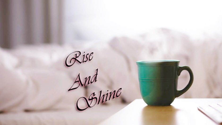 Rise and Shine.