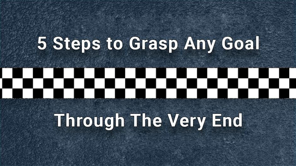 5 Steps to Grasp Any Goal through the Very End.