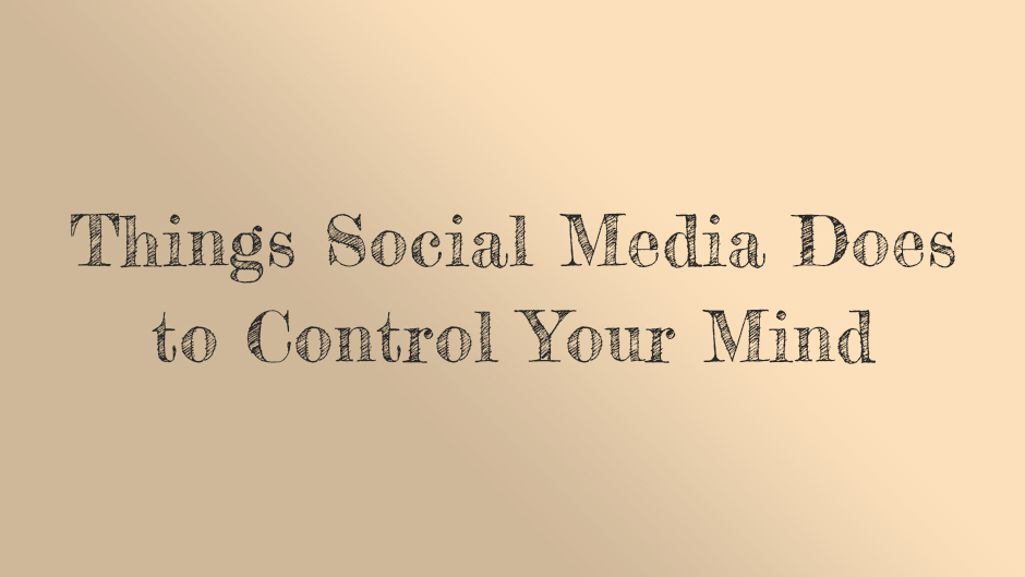 Things Social Media Does to Control Your Mind.