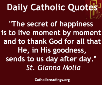 """""""The secret of happiness is to live moment by moment and to thank God for all that He, in His goodness, sends to us day after day."""" St. Gianna Molla"""