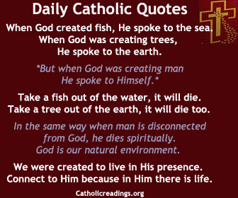 Daily Catholic Quotes. When man is disconnected from God, he dies spiritually. God is our natural environment. We were created to live in His presence. Connect to Him because in Him is life.