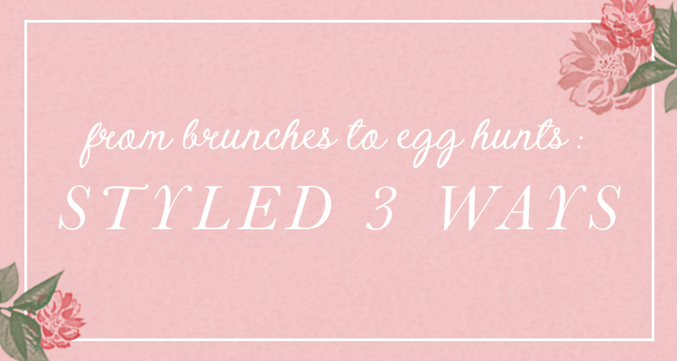 From Brunches to Egg Hunts: Styled 3 Ways
