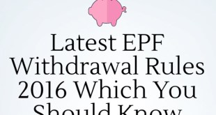 Latest EPF Withdrawal Rules 2016 Which You Should Know
