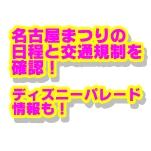 名古屋まつり2018の日程と交通規制を確認!ディズニーパレード情報も!