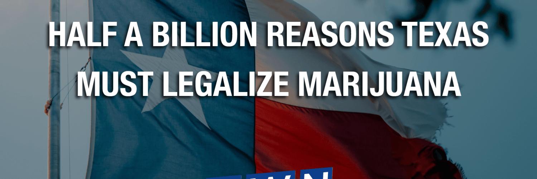 Half A Billion Reasons Texas Must Legalize Marijuana