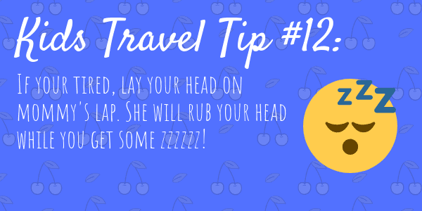 Kids Travel Tips #12 If your tired, lay your head on mommy's lap. She will rub your head while you get some zzzzzz!
