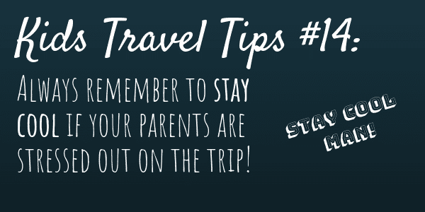 Kids Travel Tips #14 Always remember to stay cool if your parents are stressed out on the trip!