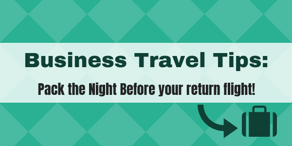 Business Travel Tips - pack the night before your return flight