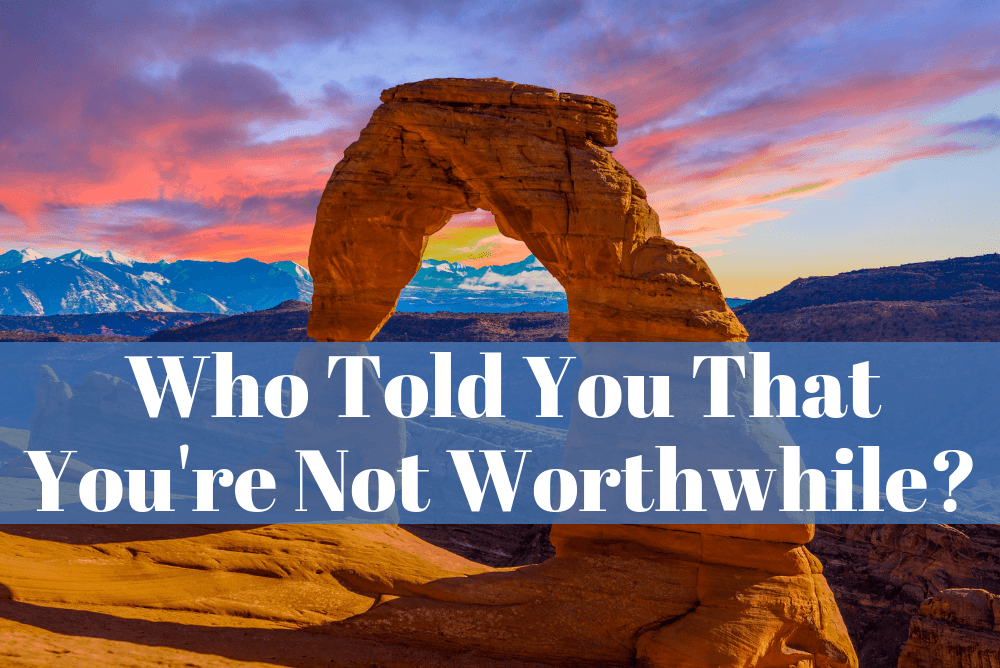 Who Told You That You're Not Worthwhile?