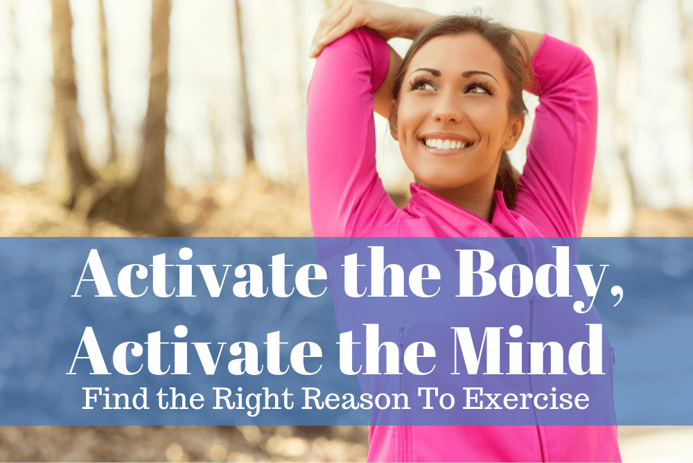 Activate the Body, Activate the Mind: Find the Right Reason to Exercise