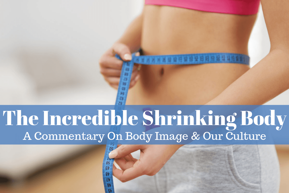 The Incredible Shrinking Body: A Commentary on Body Image & Our Culture