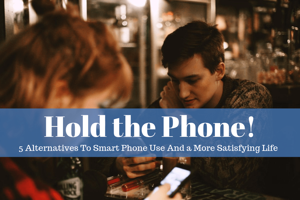 Hold the Phone! Five Alternatives To Smart Phone Use And a More Satisfying Life