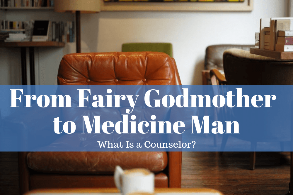 From Fairy Godmother To Medicine Man: What Is a Counselor?