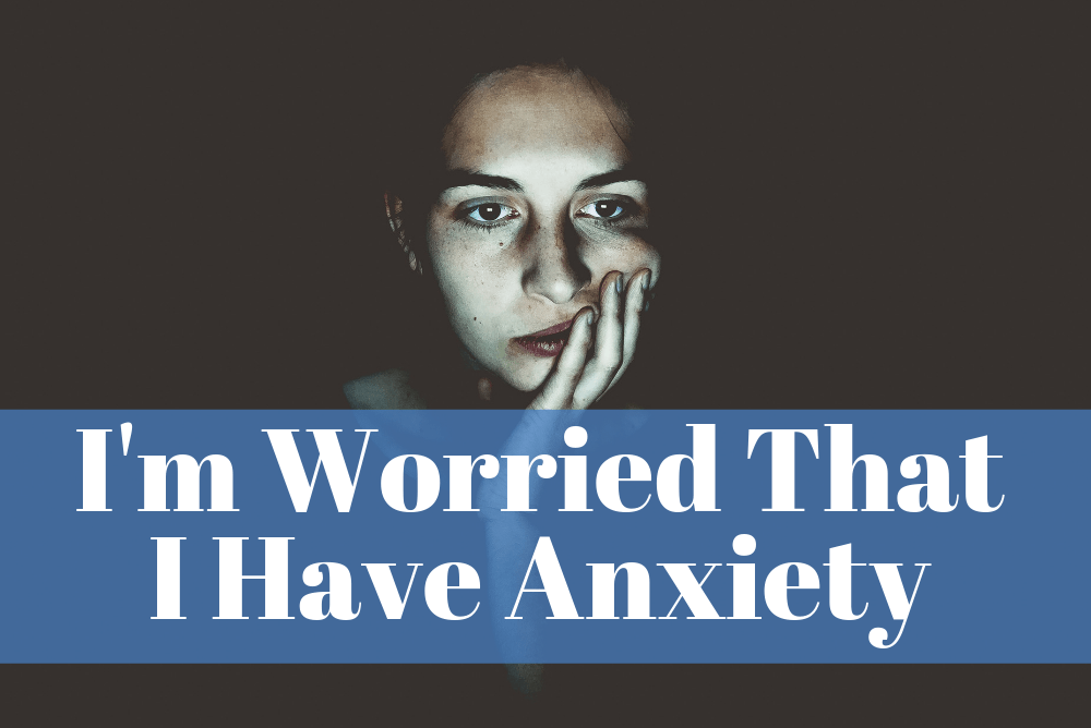 I'm Worried That I Have Anxiety