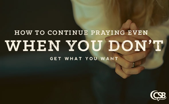 How to Continue Praying Even When You Don't Get What You