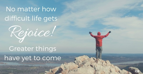 no-matter-how-difficult-life-gets-rejoice-greater-things-have-yet-to-come
