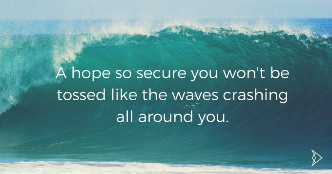 a-hope-so-secure-that-when-trials-and-difficulties-come-youre-not-driven-and-tossed-like-the-waves-crashing-all-around-you