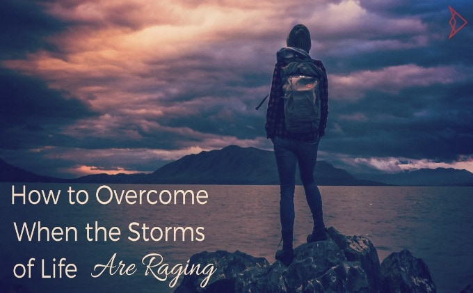 How to Overcome When the Storms of Life Are Raging