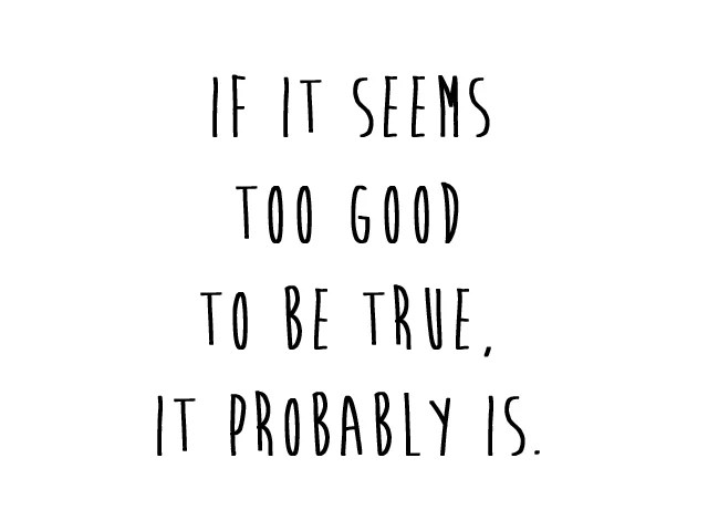 too good to be true, it probably is quote