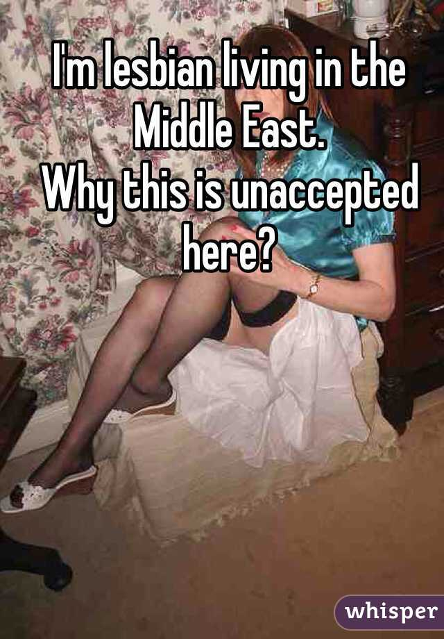 I'm lesbian living in the Middle East. Why this is unaccepted here?