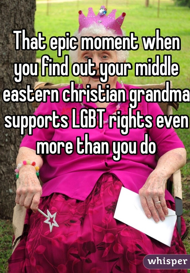 That epic moment when you find out your middle eastern christian grandma supports LGBT rights even more than you do