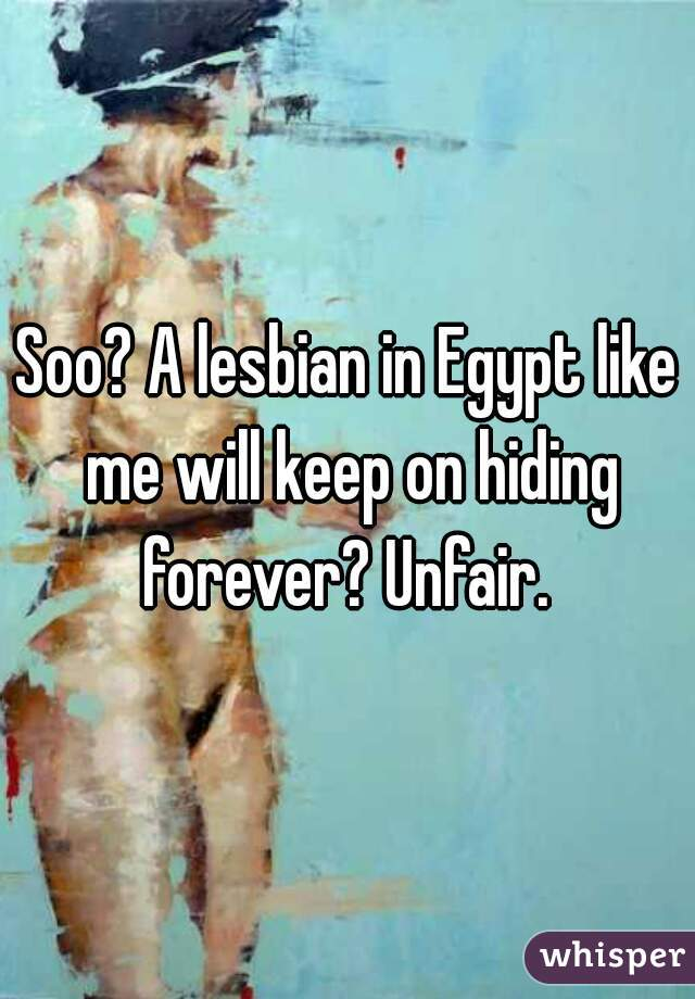 Soo? A lesbian in Egypt like me will keep on hiding forever? Unfair.