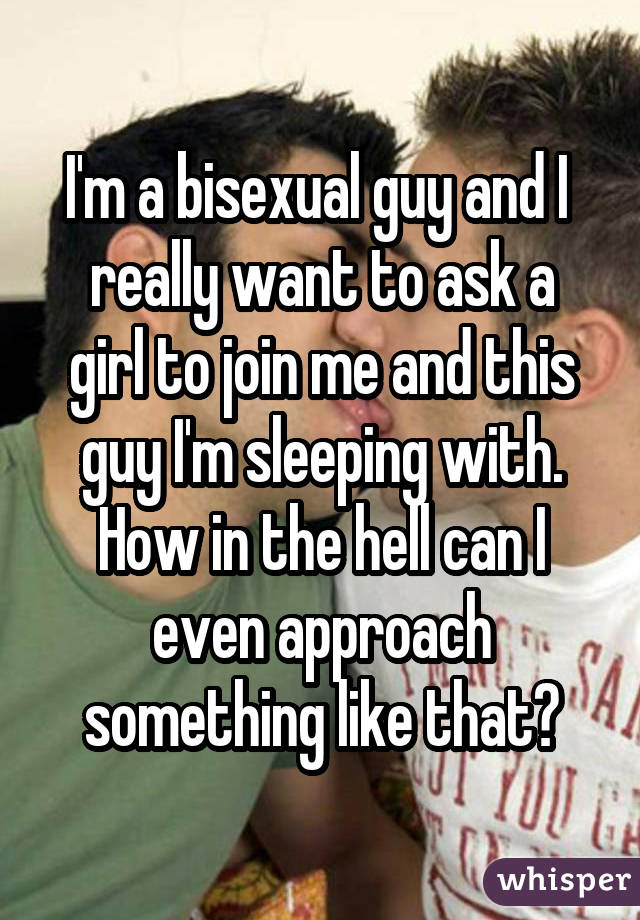 I'm a bisexual guy and I really want to ask a girl to join me and this guy I'm sleeping with. How in the hell can I even approach something like that?