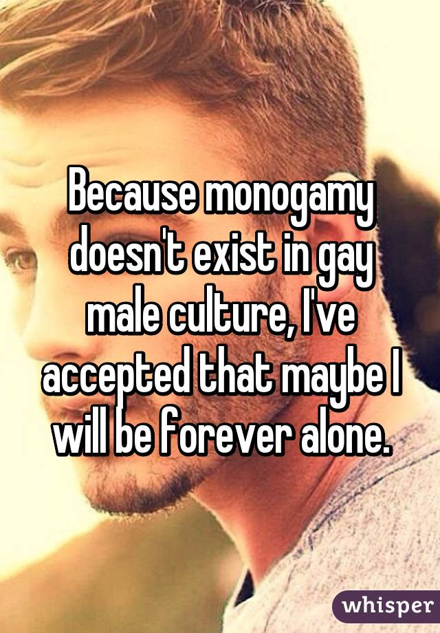 Because monogamy doesn't exist in gay male culture, I've accepted that maybe I will be forever alone.