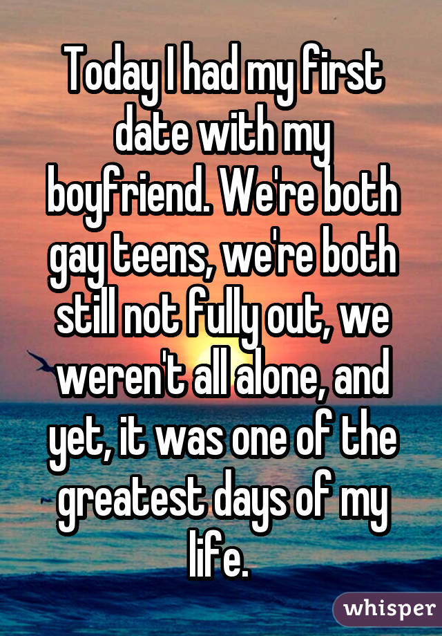 Today I had my first date with my boyfriend. We're both gay teens, we're both still not fully out, we weren't all alone, and yet, it was one of the greatest days of my life.