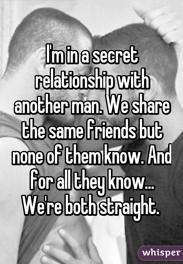 I'm in a secret relationship with another man. We share the same friends but none of them know. And for all they know... We're both straight.