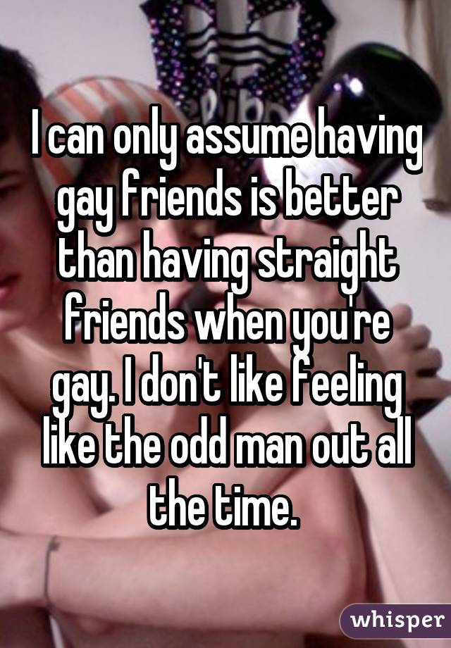 I can only assume having gay friends is better than having straight friends when you're gay. I don't like feeling like the odd man out all the time.