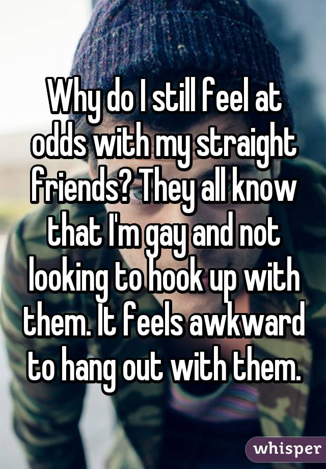 Why do I still feel at odds with my straight friends? They all know that I'm gay and not looking to hook up with them. It feels awkward to hang out with them.