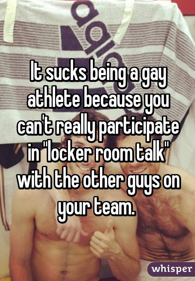 "It sucks being a gay athlete because you can't really participate in ""locker room talk"" with the other guys on your team."