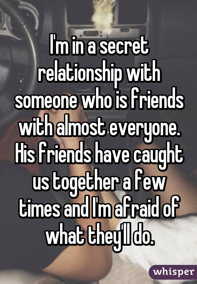 I'm in a secret relationship with someone who is friends with almost everyone. His friends have caught us together a few times and I'm afraid of what they'll do.