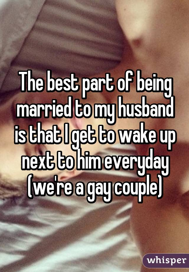 The best part of being married to my husband is that I get to wake up next to him everyday (we're a gay couple)