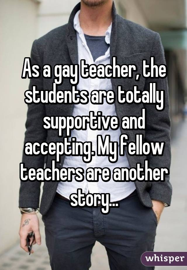 As a gay teacher, the students are totally supportive and accepting. My fellow teachers are another story...