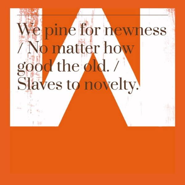 We pine for newness / no matter how good the old. / Slaves to novelty.