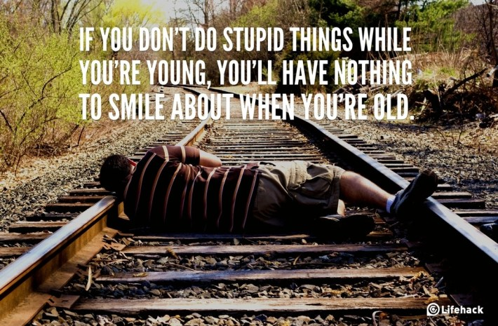 If you dont do stupid things while youre young, youll have nothing to smile about when youre old.
